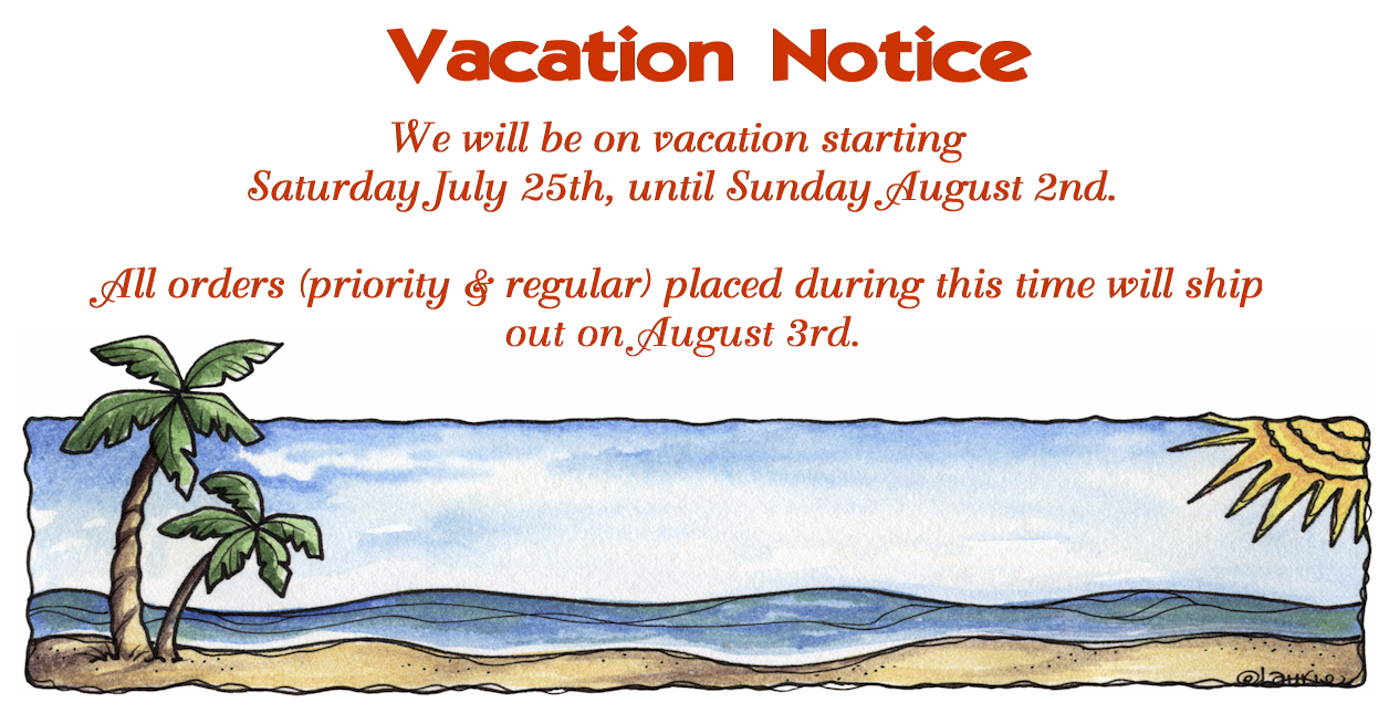 Vacation Notice: We will be on vacation starting Saturday, July 25 until Sunday, August 2nd. All orders (priority & regular) placed during this time will ship out on August 3rd.